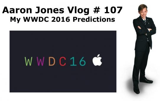 My WWDC 2016 Predictions : Aaron Jones Vlog # 107